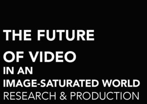 THE FUTURE OF VIDEO IN AN IMAGE-SATURATED WORLD. RESEARCH & PRODUCTION