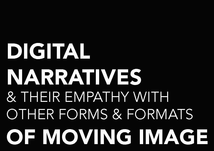 DIGITAL NARRATIVES & THEIR EMPATHY WITH OTHER FORMS & FORMATS OF MOVING IMAGE