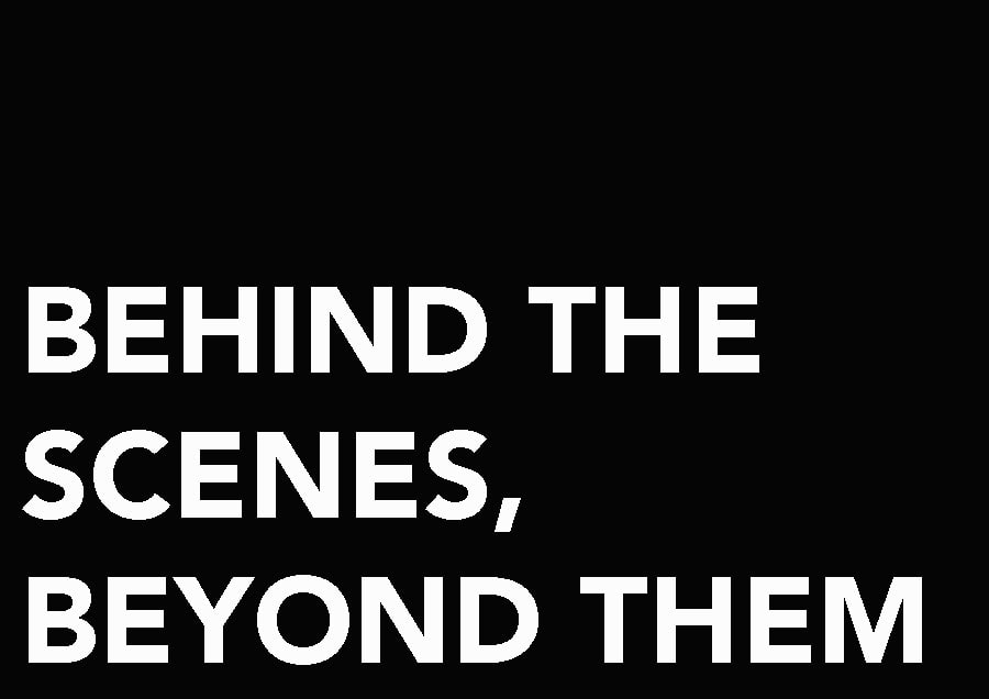 BEHIND THE SCENES, BEYOND THEM.