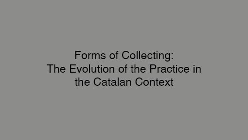 Forms Of Collecting: The Evolution of the Practice In the Catalan Context