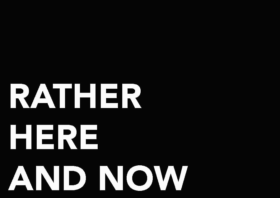 RATHER HERE AND NOW