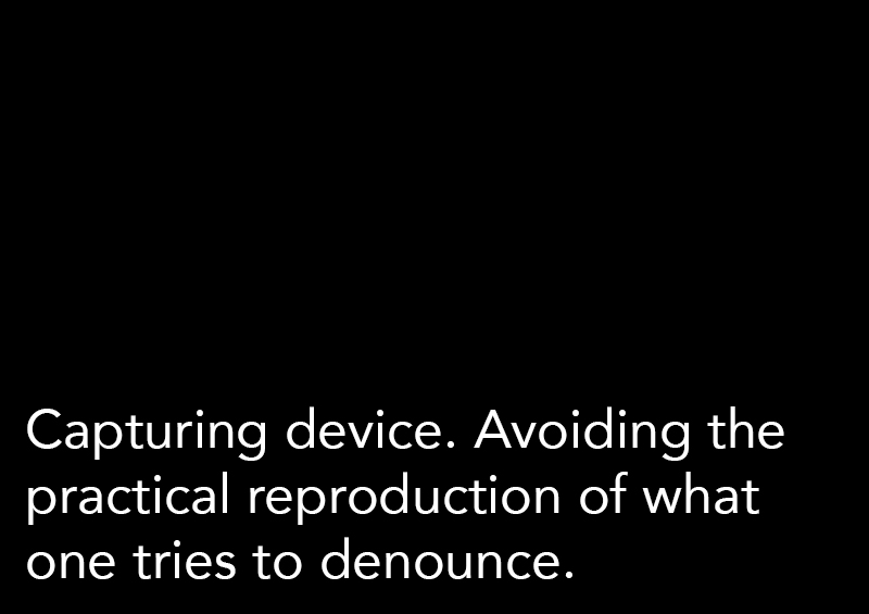 Capturing device. Avoiding the practical reproduction of what one tries to denounce.
