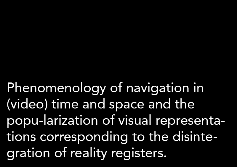 Phenomenology of navigation in (video) time and space and the popu-larization of visual representations corresponding to the disintegration of reality registers.
