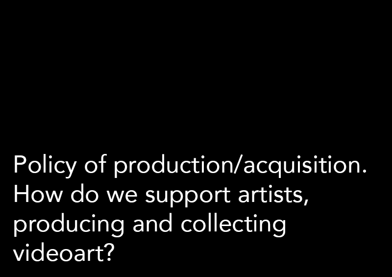 Policy of production/acquisition. How do we support artists, producing and collecting videoart?